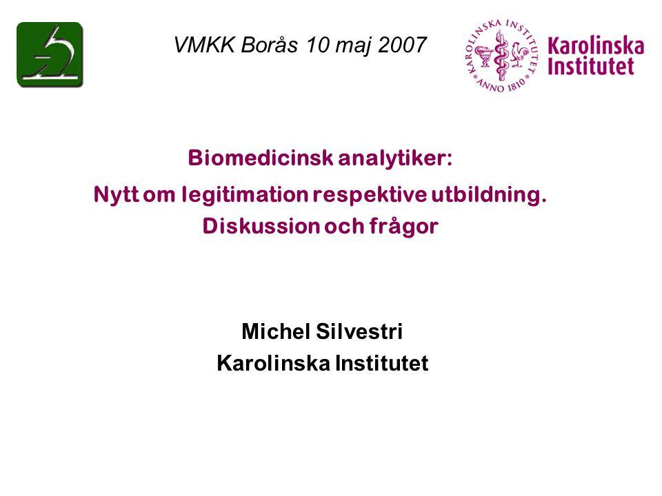Biomedicinsk analytiker: Nytt om legitimation respektive utbildning. Diskussion och frågor Michel Silvestri Karolinska Institutet VMKK Borås 10 maj 20