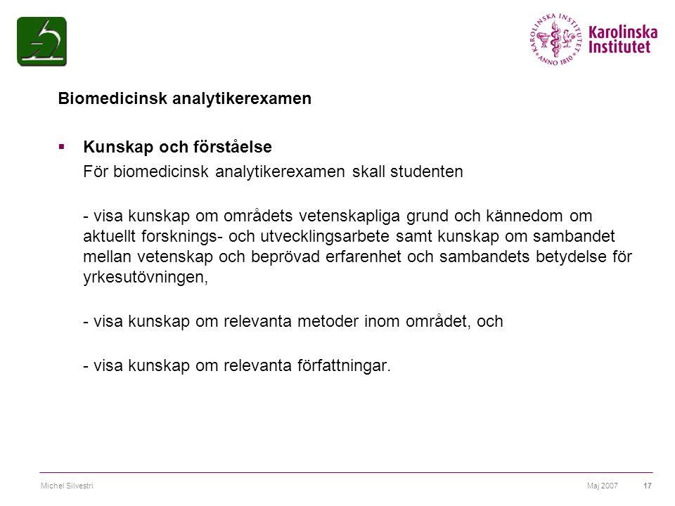 Maj 2007Michel Silvestri17 Biomedicinsk analytikerexamen  Kunskap och förståelse För biomedicinsk analytikerexamen skall studenten - visa kunskap om