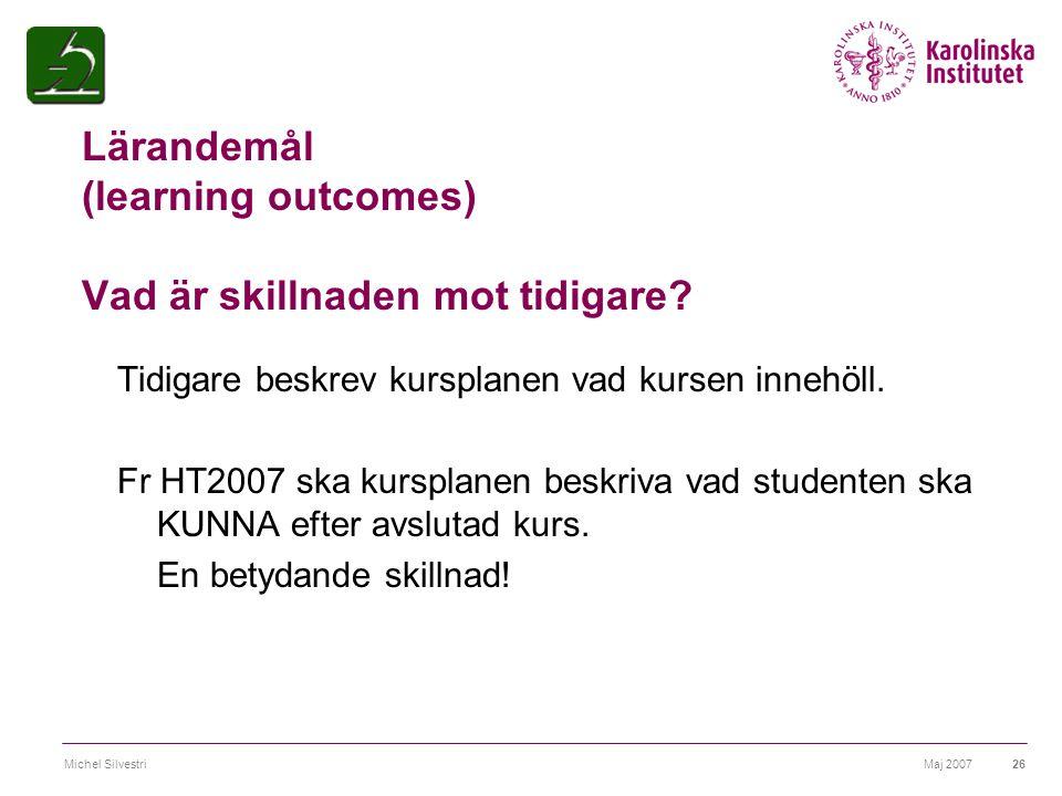 Maj 2007Michel Silvestri26 Lärandemål (learning outcomes) Vad är skillnaden mot tidigare? Tidigare beskrev kursplanen vad kursen innehöll. Fr HT2007 s