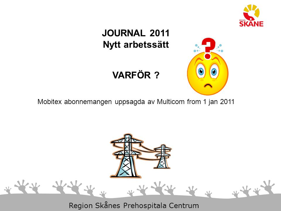 23-Aug-14 Slide 1 Region Skånes Prehospitala Centrum JOURNAL 2011 Nytt arbetssätt VARFÖR ? Mobitex abonnemangen uppsagda av Multicom from 1 jan 2011