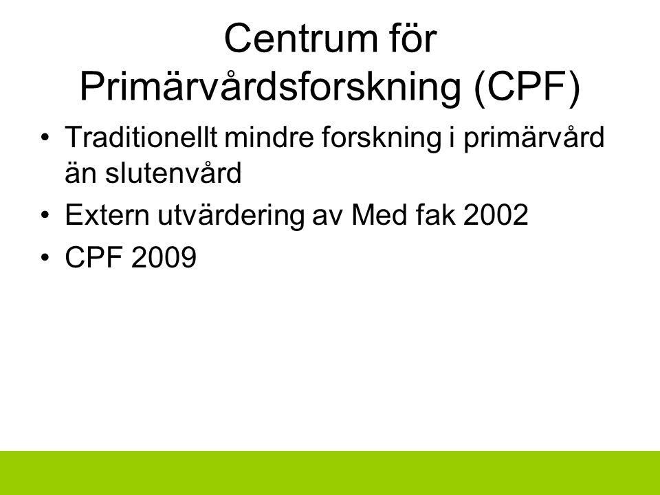 Centrum för Primärvårdsforskning (CPF) Traditionellt mindre forskning i primärvård än slutenvård Extern utvärdering av Med fak 2002 CPF 2009