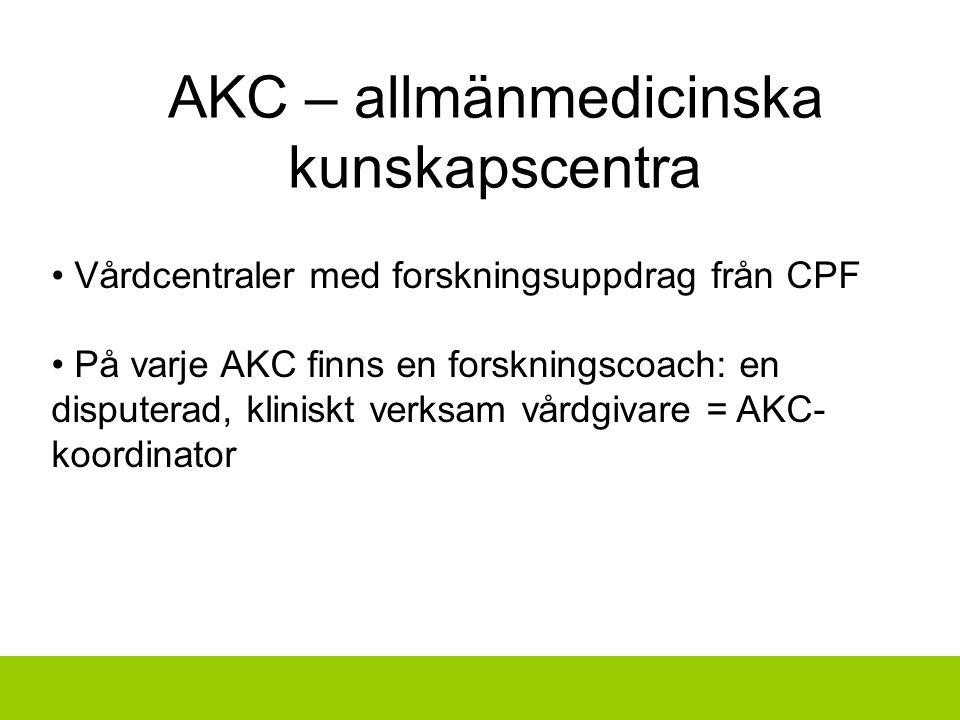 Vårdcentraler med forskningsuppdrag från CPF På varje AKC finns en forskningscoach: en disputerad, kliniskt verksam vårdgivare = AKC- koordinator AKC – allmänmedicinska kunskapscentra