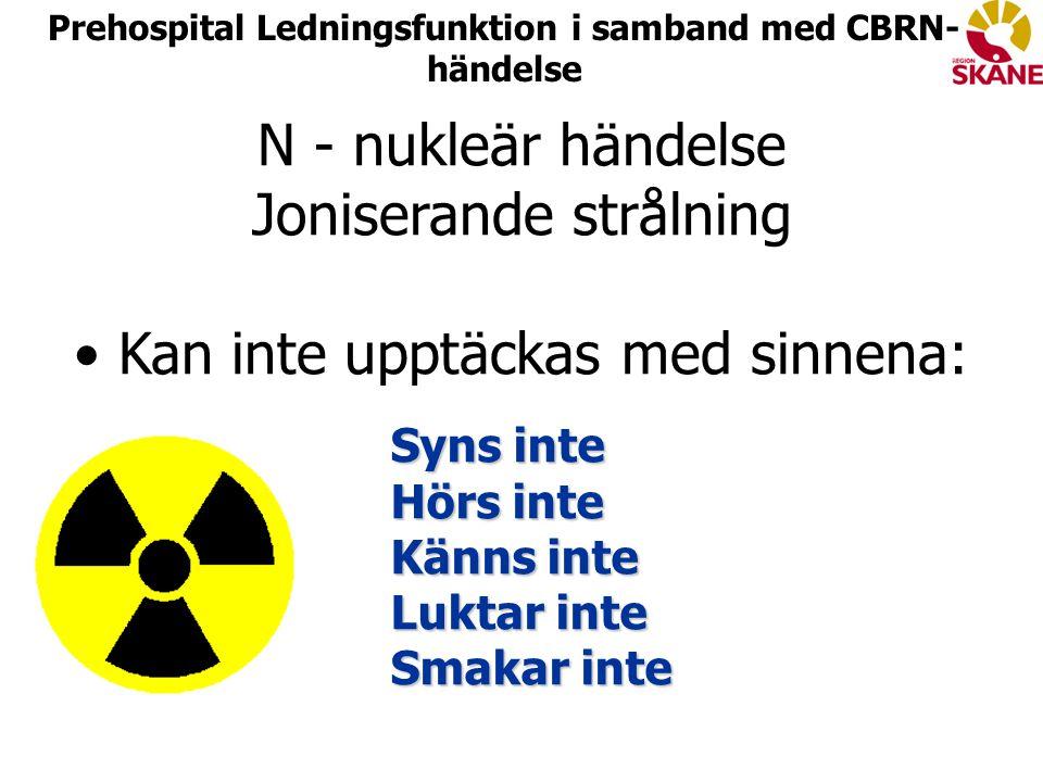 N - nukleär händelse Joniserande strålning Kan inte upptäckas med sinnena: Syns inte Hörs inte Känns inte Luktar inte Smakar inte Syns inte Hörs inte Känns inte Luktar inte Smakar inte Prehospital Ledningsfunktion i samband med CBRN- händelse
