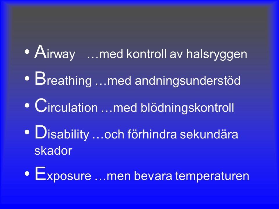 A irway …med kontroll av halsryggen B reathing …med andningsunderstöd C irculation …med blödningskontroll D isability …och förhindra sekundära skador