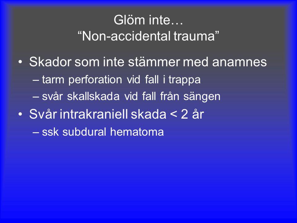 """Glöm inte… """"Non-accidental trauma"""" Skador som inte stämmer med anamnes –tarm perforation vid fall i trappa –svår skallskada vid fall från sängen Svår"""