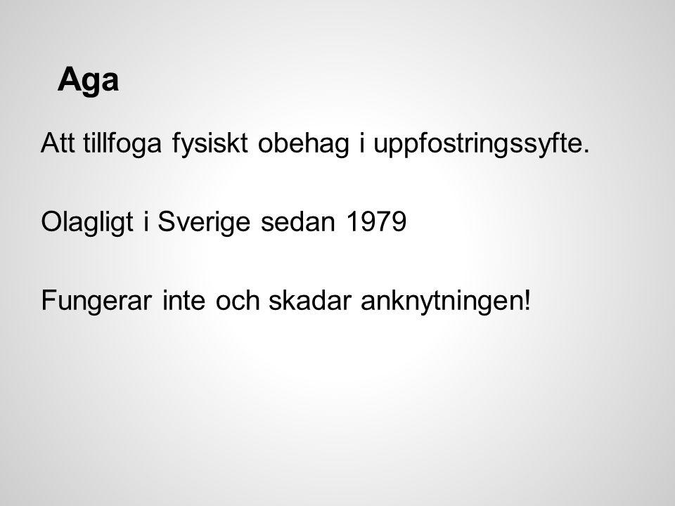 Aga Att tillfoga fysiskt obehag i uppfostringssyfte. Olagligt i Sverige sedan 1979 Fungerar inte och skadar anknytningen!