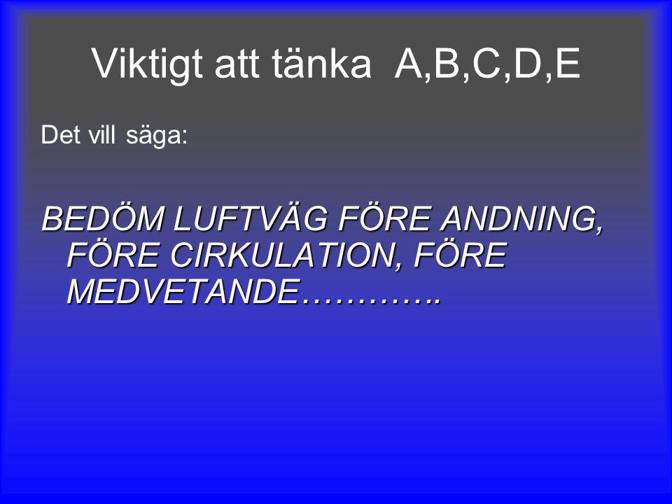 Viktigt att tänka A,B,C,D,E Det vill säga: BEDÖM LUFTVÄG FÖRE ANDNING, FÖRE CIRKULATION, FÖRE MEDVETANDE………….