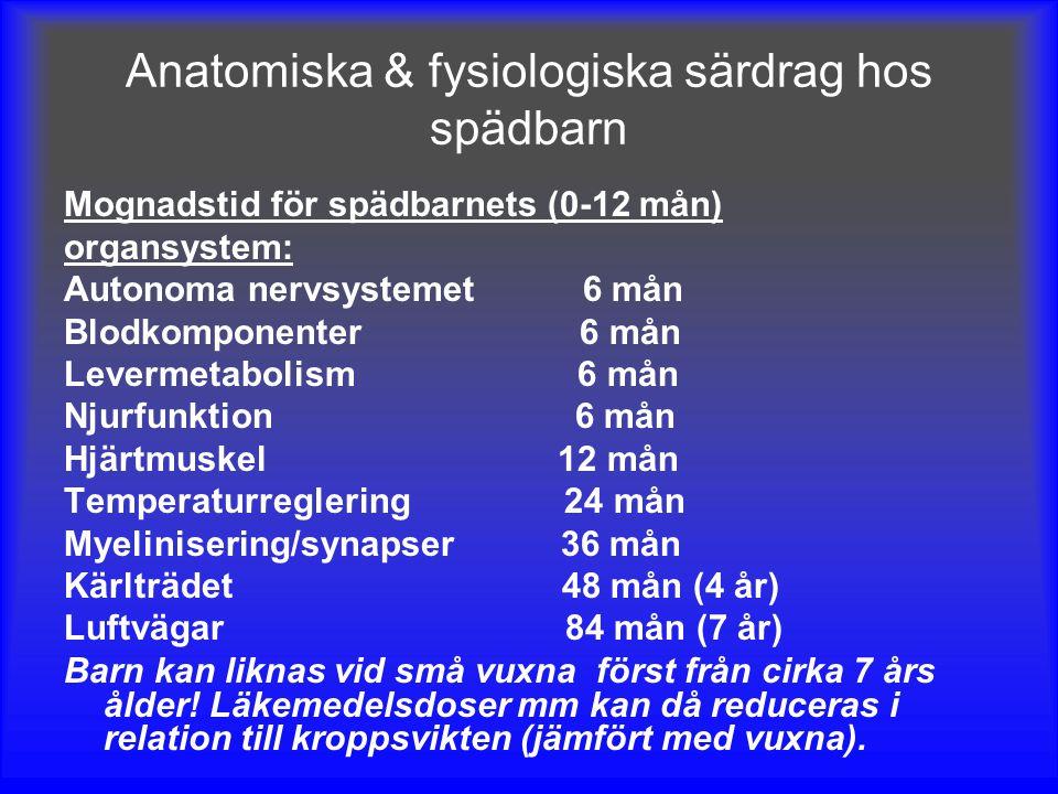 Anatomiska & fysiologiska särdrag hos spädbarn Mognadstid för spädbarnets (0-12 mån) organsystem: Autonoma nervsystemet 6 mån Blodkomponenter 6 mån Levermetabolism 6 mån Njurfunktion 6 mån Hjärtmuskel 12 mån Temperaturreglering 24 mån Myelinisering/synapser 36 mån Kärlträdet 48 mån (4 år) Luftvägar 84 mån (7 år) Barn kan liknas vid små vuxna först från cirka 7 års ålder.