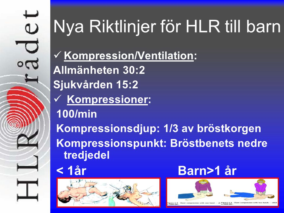 Nya Riktlinjer för HLR till barn Kompression/Ventilation: Allmänheten 30:2 Sjukvården 15:2 Kompressioner: 100/min Kompressionsdjup: 1/3 av bröstkorgen