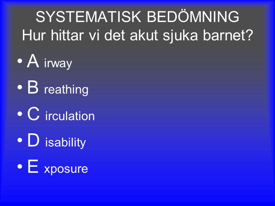 SYSTEMATISK BEDÖMNING Hur hittar vi det akut sjuka barnet? A irway B reathing C irculation D isability E xposure