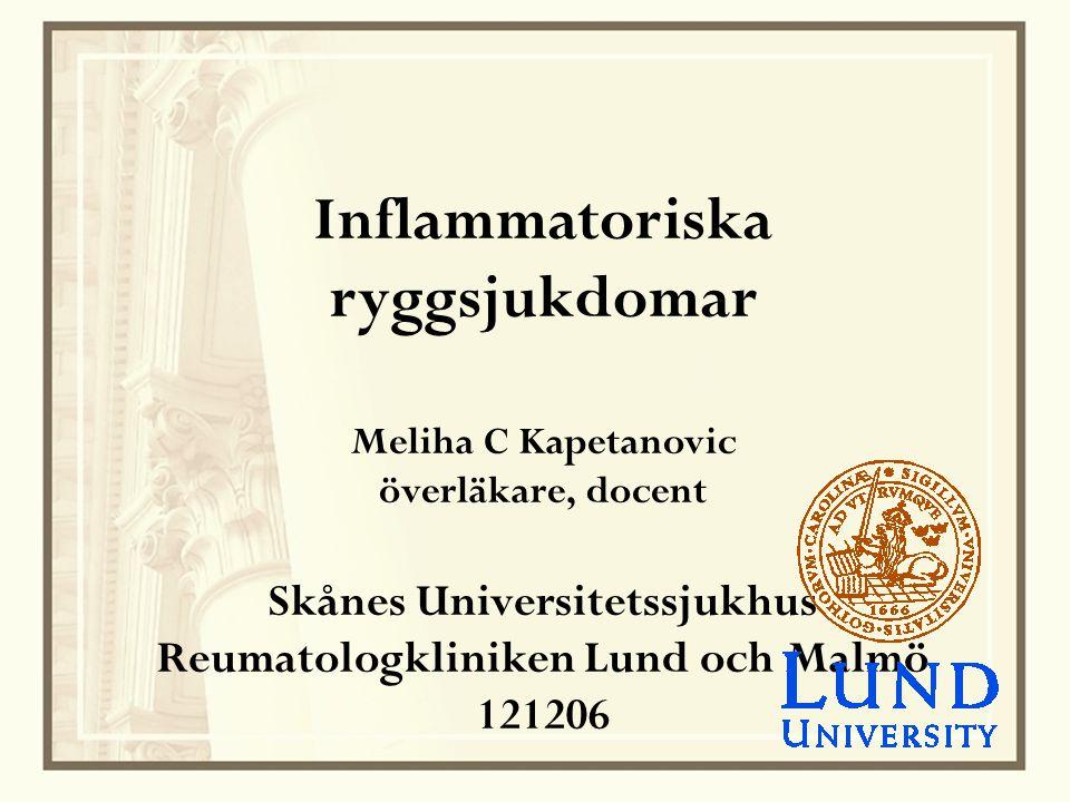 Inflammatoriska ryggsjukdomar Meliha C Kapetanovic överläkare, docent Skånes Universitetssjukhus Reumatologkliniken Lund och Malmö 121206