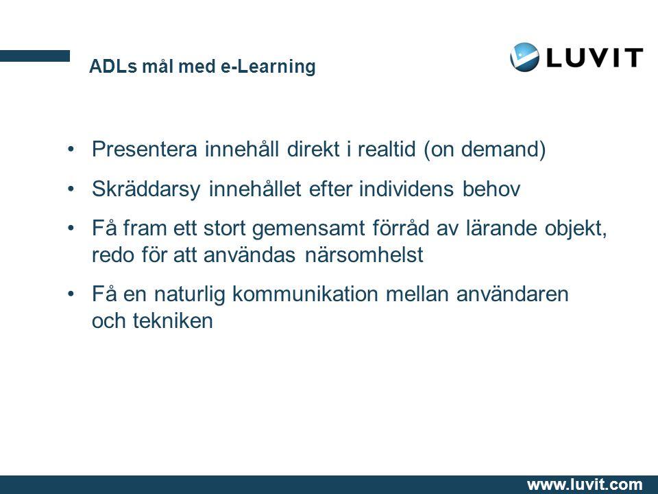 www.luvit.com ADLs mål med e-Learning Presentera innehåll direkt i realtid (on demand) Skräddarsy innehållet efter individens behov Få fram ett stort gemensamt förråd av lärande objekt, redo för att användas närsomhelst Få en naturlig kommunikation mellan användaren och tekniken