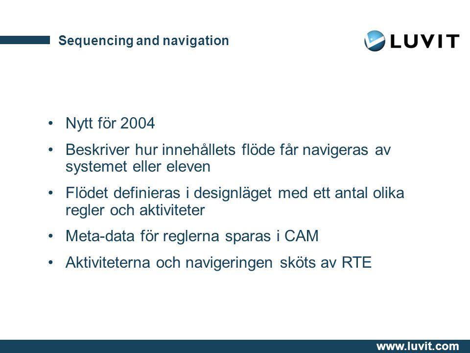 www.luvit.com Sequencing and navigation Nytt för 2004 Beskriver hur innehållets flöde får navigeras av systemet eller eleven Flödet definieras i designläget med ett antal olika regler och aktiviteter Meta-data för reglerna sparas i CAM Aktiviteterna och navigeringen sköts av RTE