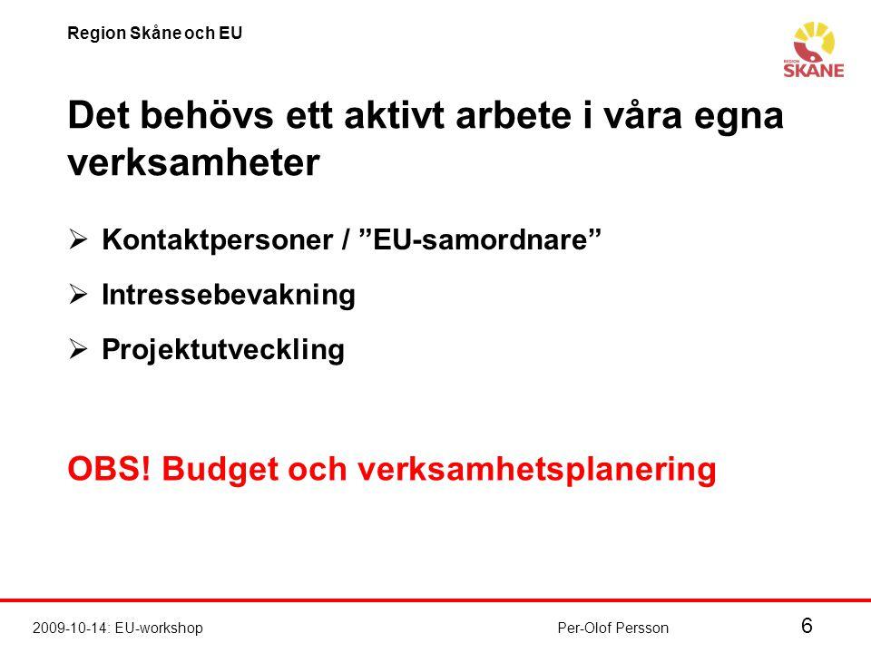 6 2009-10-14: EU-workshop Region Skåne och EU Per-Olof Persson Det behövs ett aktivt arbete i våra egna verksamheter  Kontaktpersoner / EU-samordnare  Intressebevakning  Projektutveckling OBS.
