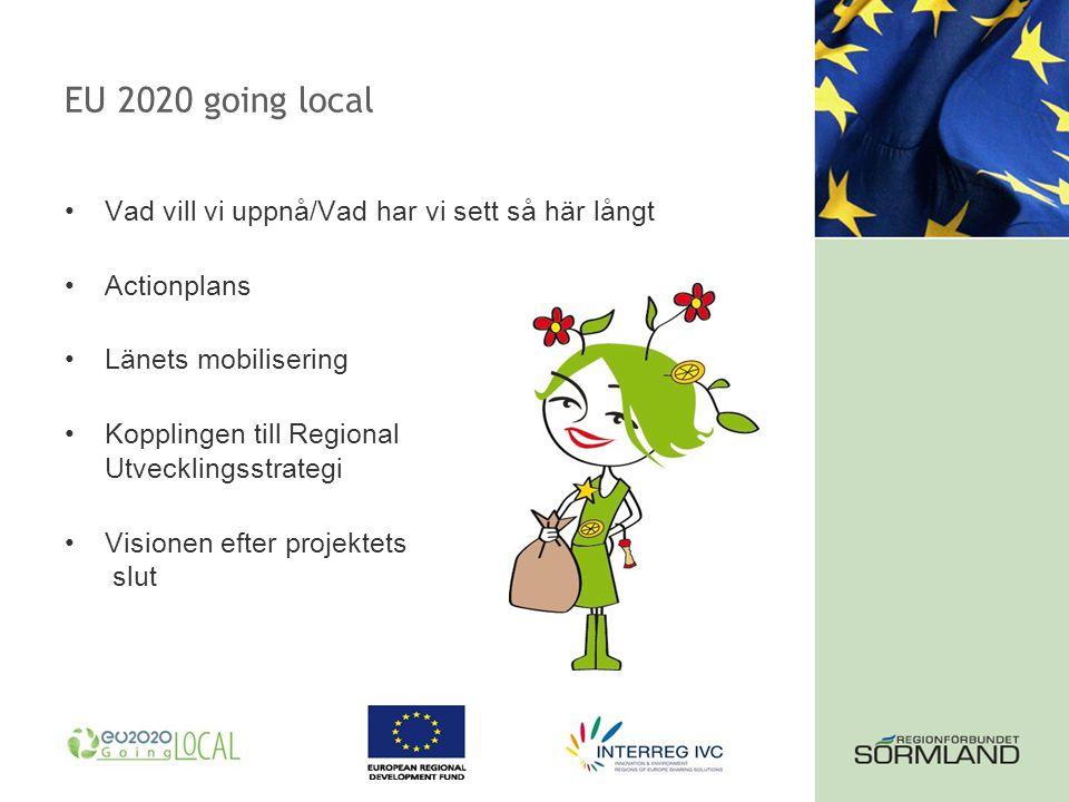 EU 2020 going local Vad vill vi uppnå/Vad har vi sett så här långt Actionplans Länets mobilisering Kopplingen till Regional Utvecklingsstrategi Visionen efter projektets slut