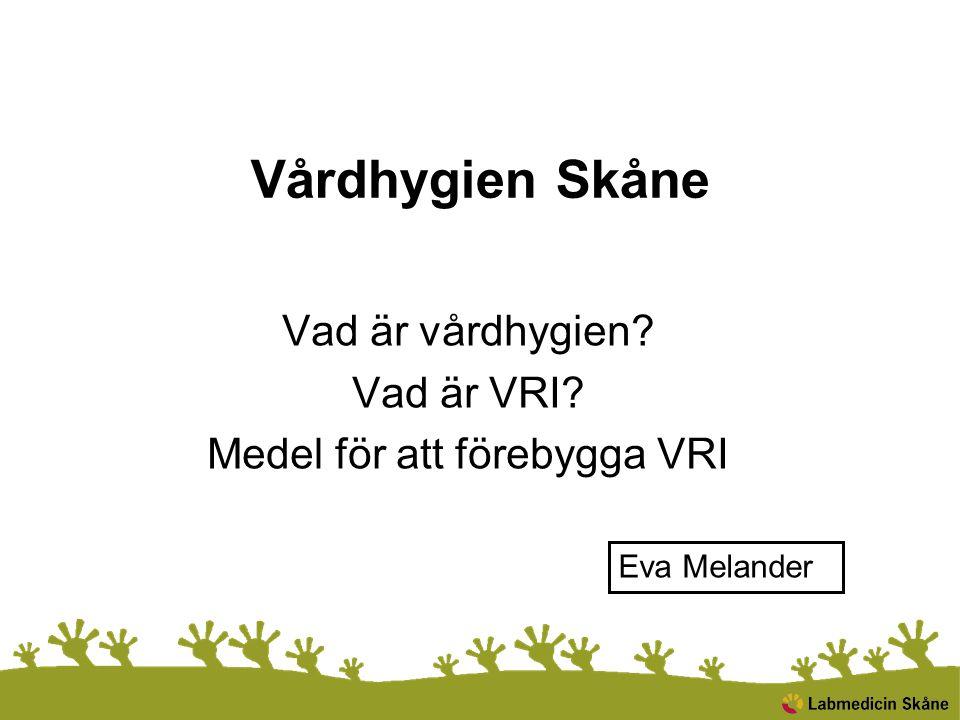 Vårdhygien Skåne Vad är vårdhygien? Vad är VRI? Medel för att förebygga VRI Eva Melander