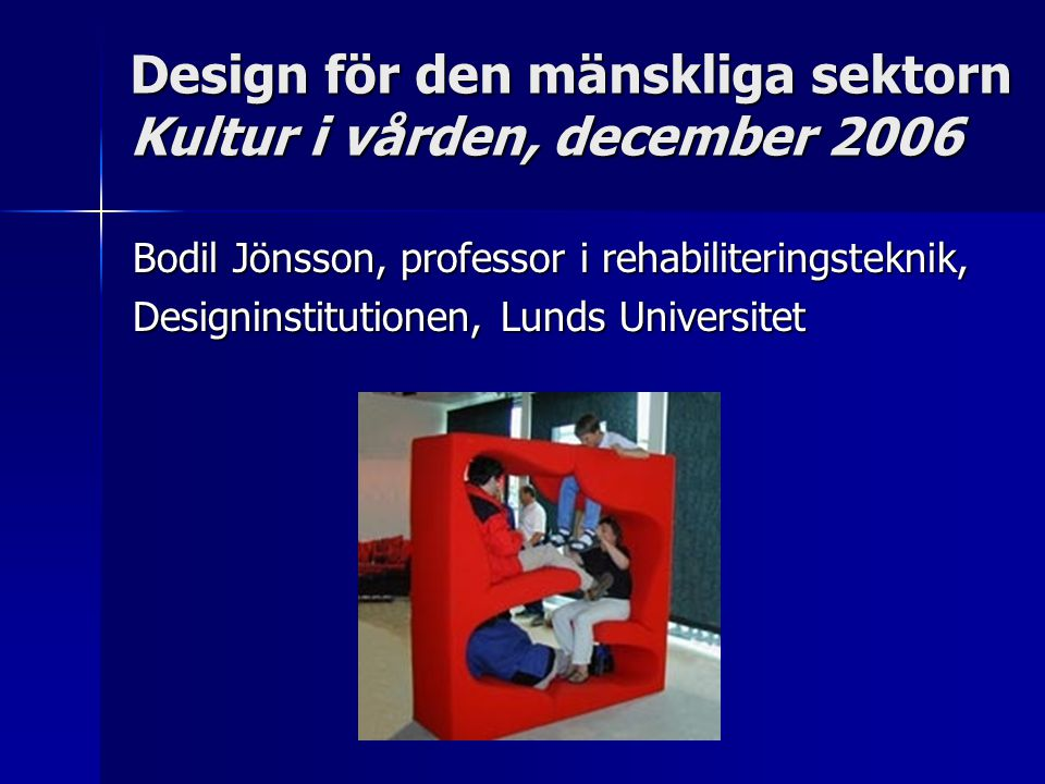 Design för den mänskliga sektorn Kultur i vården, december 2006 Bodil Jönsson, professor i rehabiliteringsteknik, Designinstitutionen, Lunds Universitet