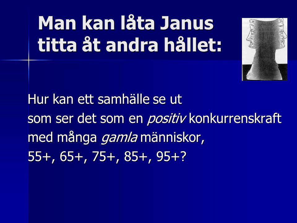 Man kan låta Janus titta åt andra hållet: Hur kan ett samhälle se ut som ser det som en positiv konkurrenskraft med många gamla människor, 55+, 65+, 75+, 85+, 95+