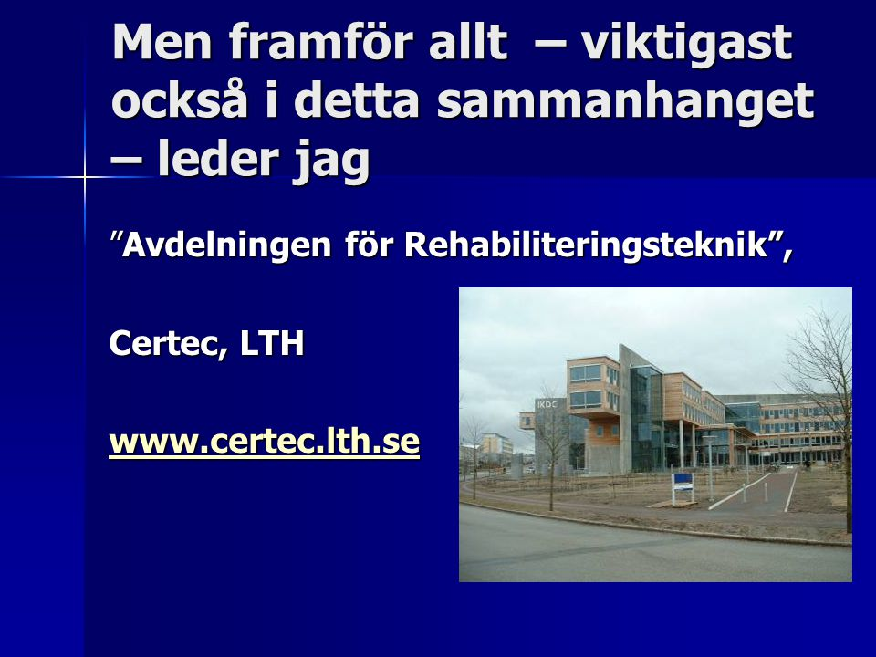 Men framför allt – viktigast också i detta sammanhanget – leder jag Avdelningen för Rehabiliteringsteknik , Certec, LTH www.certec.lth.se