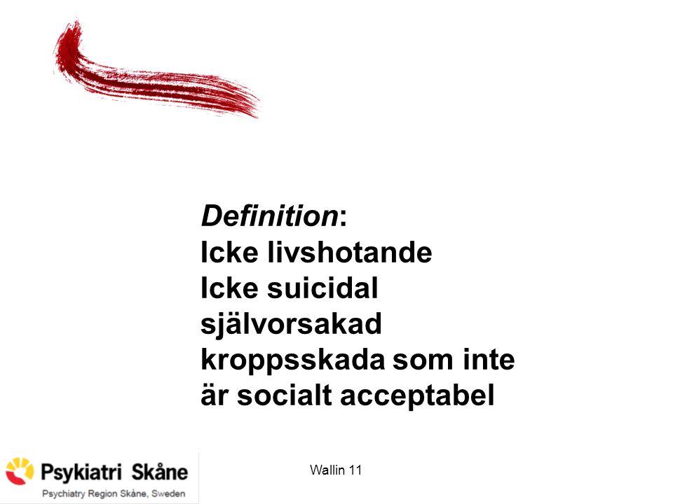 Wallin 11 Definition: Icke livshotande Icke suicidal självorsakad kroppsskada som inte är socialt acceptabel