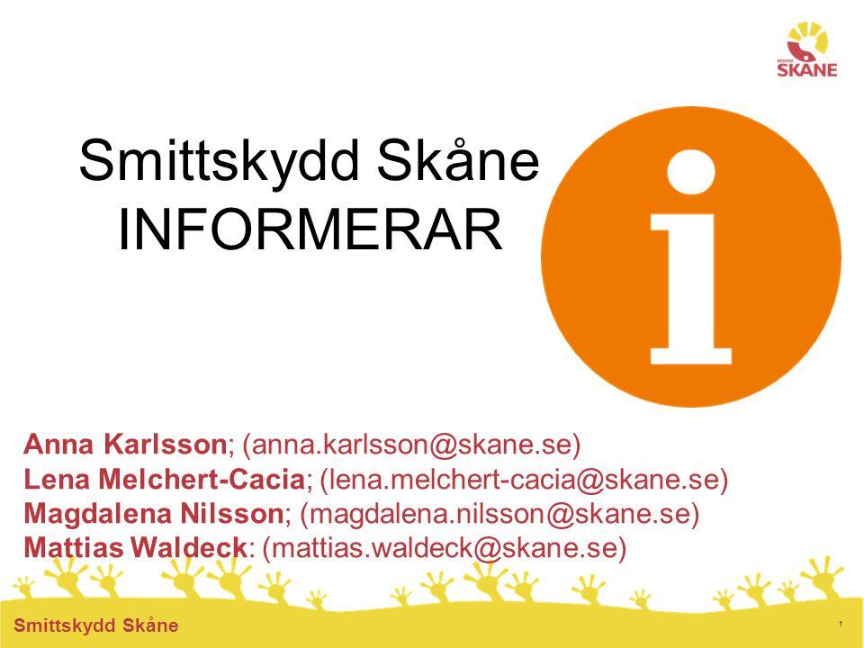 1 Smittskydd Skåne Smittskydd Skåne INFORMERAR Anna Karlsson; (anna.karlsson@skane.se) Lena Melchert-Cacia; (lena.melchert-cacia@skane.se) Magdalena Nilsson; (magdalena.nilsson@skane.se) Mattias Waldeck: (mattias.waldeck@skane.se)