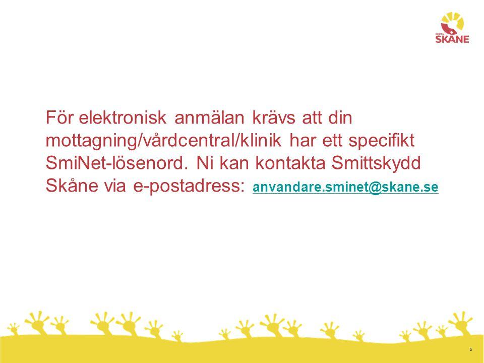 5 För elektronisk anmälan krävs att din mottagning/vårdcentral/klinik har ett specifikt SmiNet-lösenord. Ni kan kontakta Smittskydd Skåne via e-postad