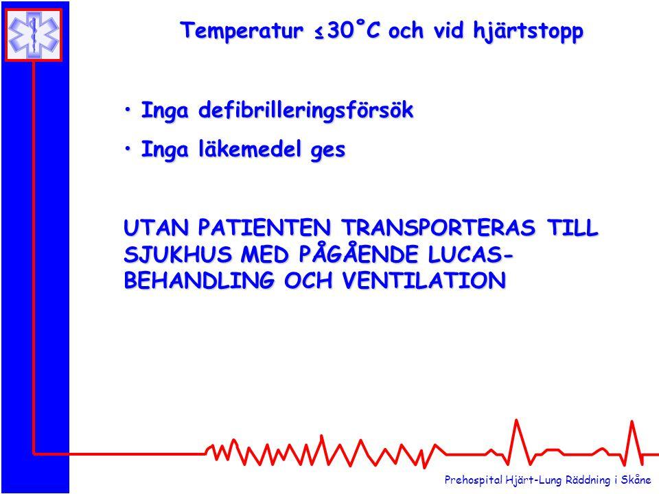 Prehospital Hjärt-Lung Räddning i Skåne Temperatur ≤30˚C och vid hjärtstopp Inga defibrilleringsförsök Inga defibrilleringsförsök Inga läkemedel ges Inga läkemedel ges UTAN PATIENTEN TRANSPORTERAS TILL SJUKHUS MED PÅGÅENDE LUCAS- BEHANDLING OCH VENTILATION