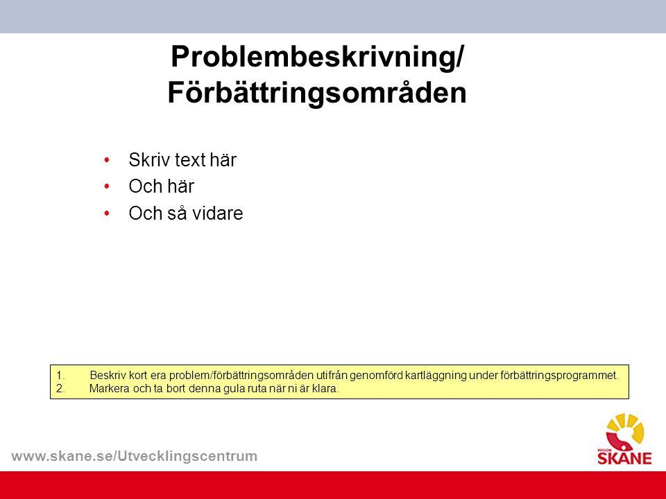 www.skane.se/Utvecklingscentrum Problembeskrivning/ Förbättringsområden 1.Beskriv kort era problem/förbättringsområden utifrån genomförd kartläggning under förbättringsprogrammet.