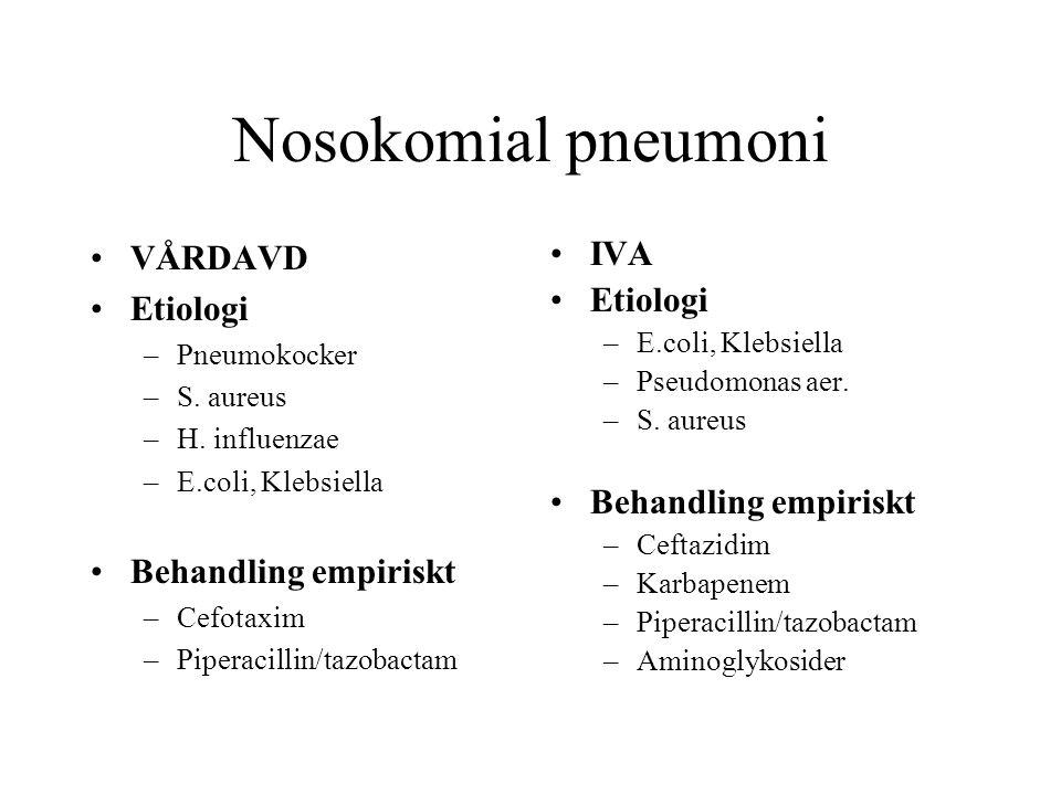Nosokomial pneumoni VÅRDAVD Etiologi –Pneumokocker –S. aureus –H. influenzae –E.coli, Klebsiella Behandling empiriskt –Cefotaxim –Piperacillin/tazobac