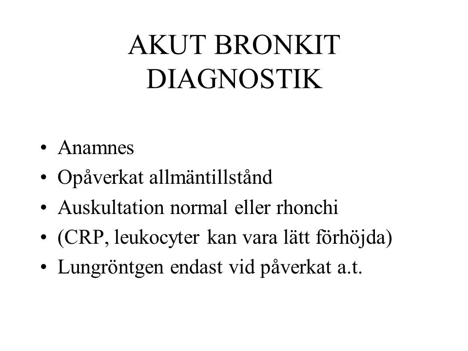 AKUT BRONKIT DIAGNOSTIK Anamnes Opåverkat allmäntillstånd Auskultation normal eller rhonchi (CRP, leukocyter kan vara lätt förhöjda) Lungröntgen endas