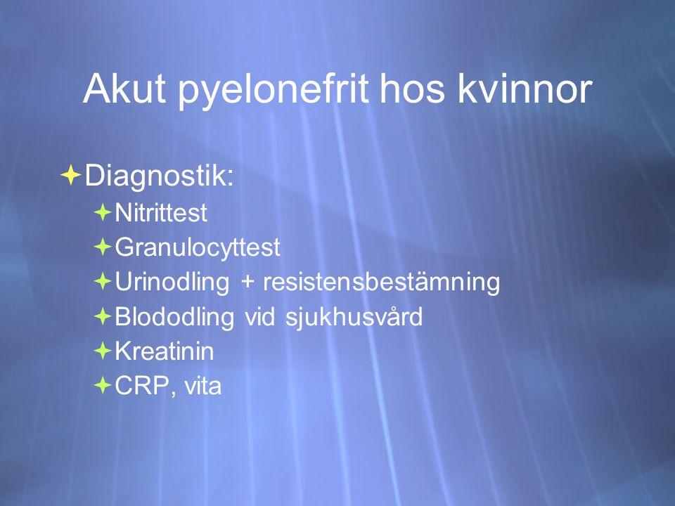 Akut pyelonefrit hos kvinnor  Diagnostik:  Nitrittest  Granulocyttest  Urinodling + resistensbestämning  Blododling vid sjukhusvård  Kreatinin  CRP, vita  Diagnostik:  Nitrittest  Granulocyttest  Urinodling + resistensbestämning  Blododling vid sjukhusvård  Kreatinin  CRP, vita