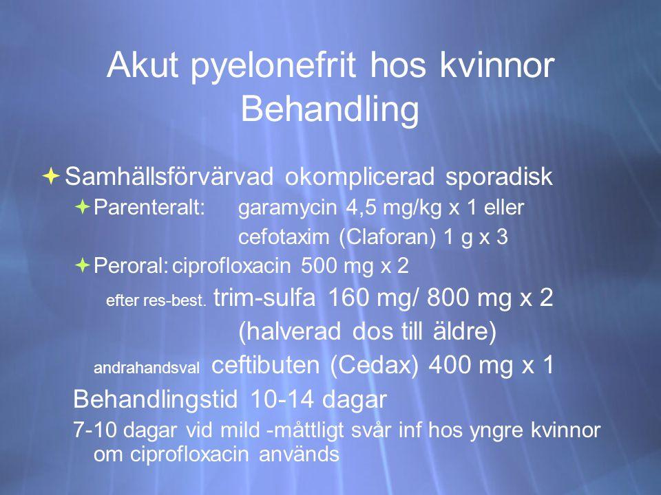 Akut pyelonefrit hos kvinnor Behandling  Samhällsförvärvad okomplicerad sporadisk  Parenteralt:garamycin 4,5 mg/kg x 1 eller cefotaxim (Claforan) 1 g x 3  Peroral:ciprofloxacin 500 mg x 2 efter res-best.