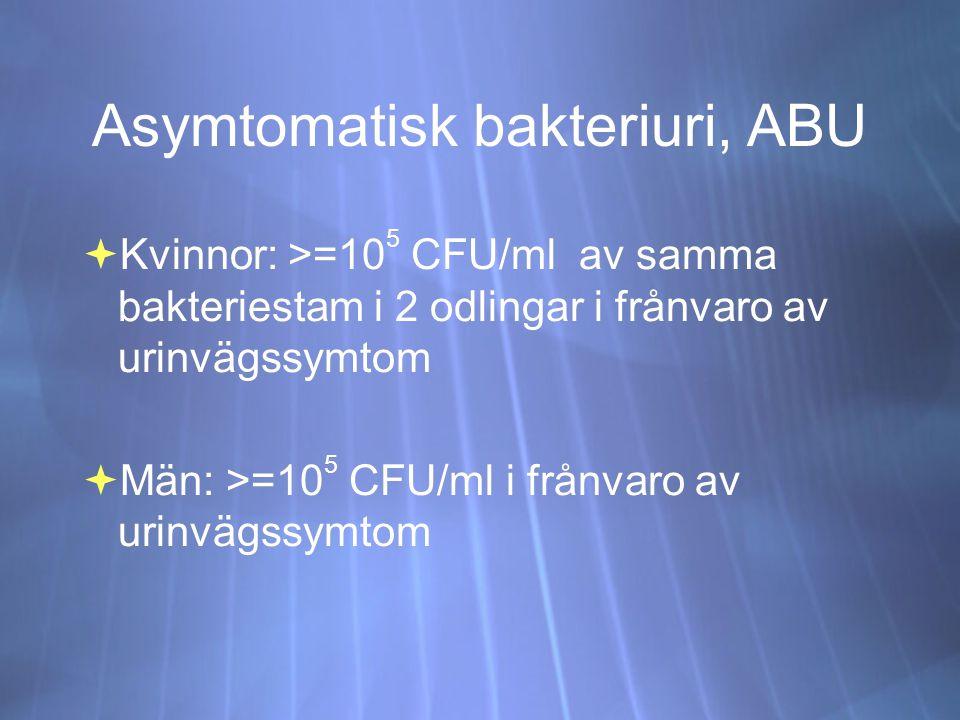 Asymtomatisk bakteriuri, ABU  Kvinnor: >=10 5 CFU/ml av samma bakteriestam i 2 odlingar i frånvaro av urinvägssymtom  Män: >=10 5 CFU/ml i frånvaro av urinvägssymtom  Kvinnor: >=10 5 CFU/ml av samma bakteriestam i 2 odlingar i frånvaro av urinvägssymtom  Män: >=10 5 CFU/ml i frånvaro av urinvägssymtom