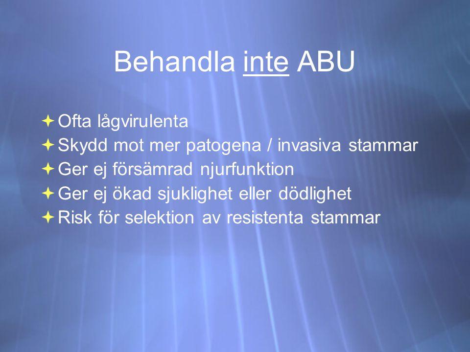 Behandla inte ABU  Ofta lågvirulenta  Skydd mot mer patogena / invasiva stammar  Ger ej försämrad njurfunktion  Ger ej ökad sjuklighet eller dödlighet  Risk för selektion av resistenta stammar  Ofta lågvirulenta  Skydd mot mer patogena / invasiva stammar  Ger ej försämrad njurfunktion  Ger ej ökad sjuklighet eller dödlighet  Risk för selektion av resistenta stammar