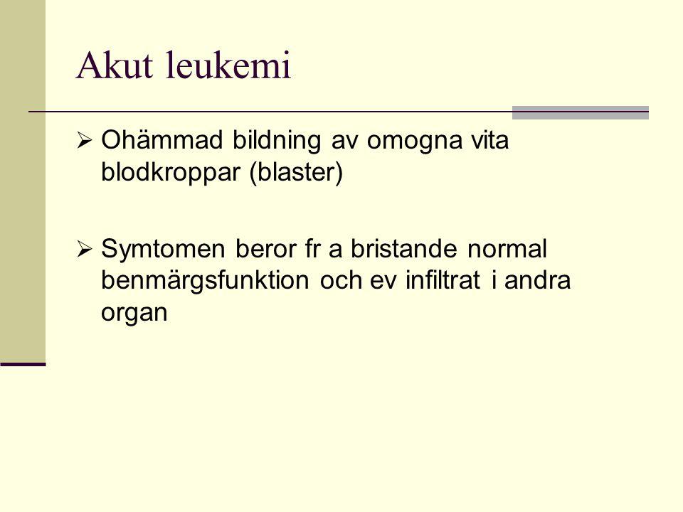 Akut leukemi  Ohämmad bildning av omogna vita blodkroppar (blaster)  Symtomen beror fr a bristande normal benmärgsfunktion och ev infiltrat i andra