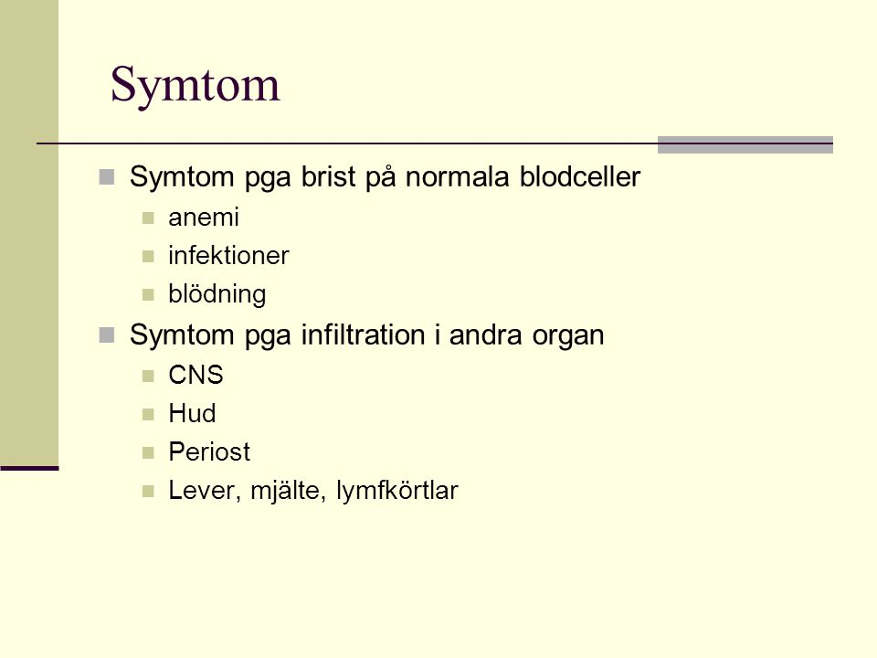 Symtom Symtom pga brist på normala blodceller anemi infektioner blödning Symtom pga infiltration i andra organ CNS Hud Periost Lever, mjälte, lymfkört