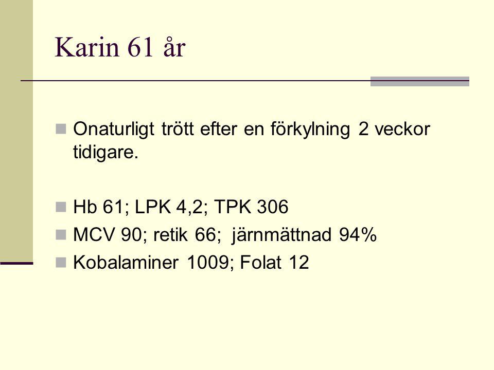 Karin 61 år Onaturligt trött efter en förkylning 2 veckor tidigare. Hb 61; LPK 4,2; TPK 306 MCV 90; retik 66; järnmättnad 94% Kobalaminer 1009; Folat