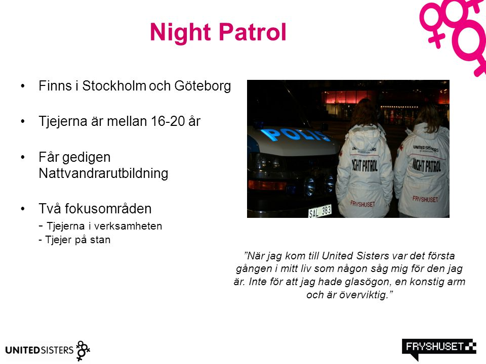 Night Patrol Finns i Stockholm och Göteborg Tjejerna är mellan 16-20 år Får gedigen Nattvandrarutbildning Två fokusområden - Tjejerna i verksamheten -