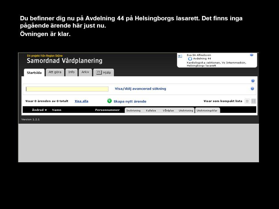 Du befinner dig nu på Avdelning 44 på Helsingborgs lasarett. Det finns inga pågående ärende här just nu. Övningen är klar.