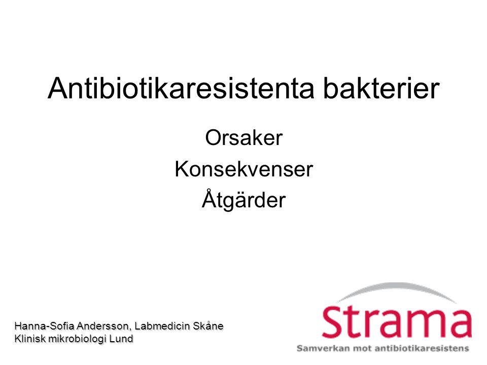 Antibiotikaresistenta bakterier Orsaker Konsekvenser Åtgärder Hanna-Sofia Andersson, Labmedicin Skåne Klinisk mikrobiologi Lund