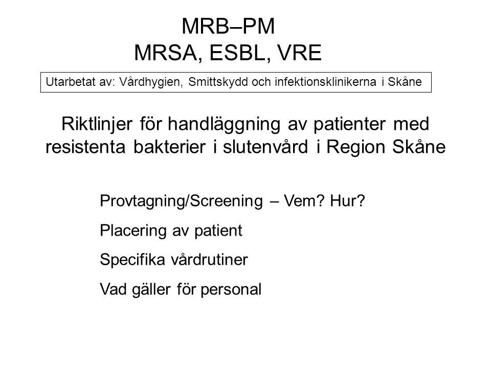 Riktlinjer för handläggning av patienter med resistenta bakterier i slutenvård i Region Skåne Provtagning/Screening – Vem? Hur? Placering av patient S