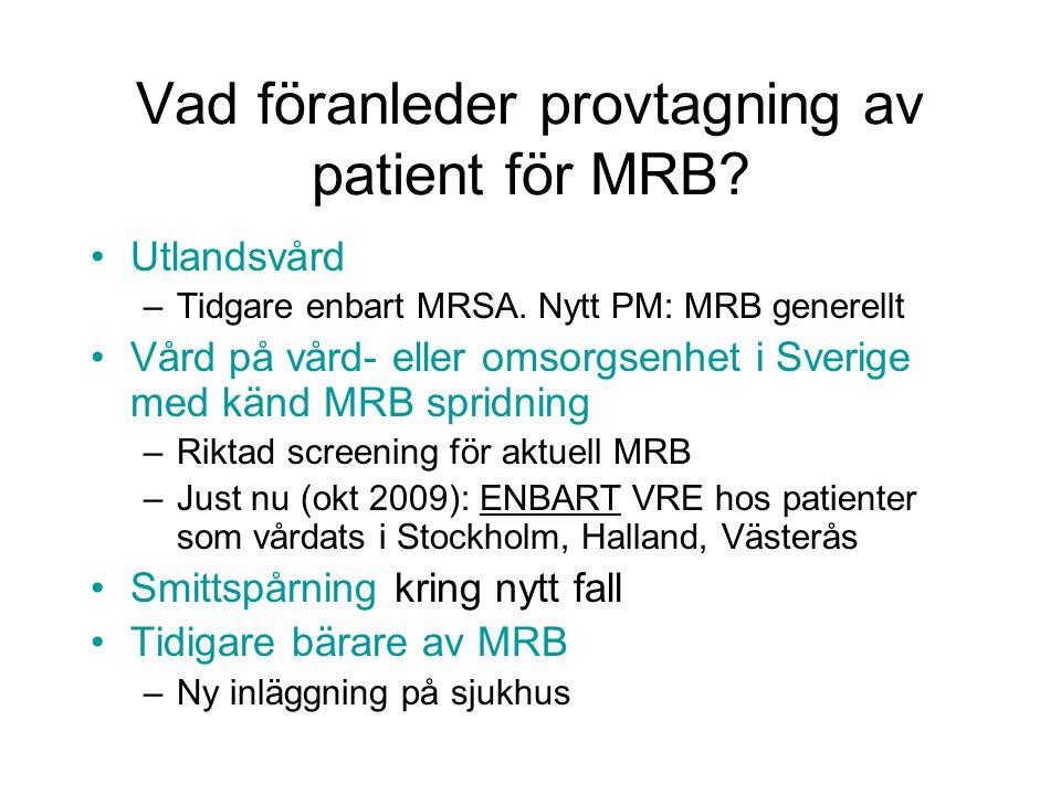 Vad föranleder provtagning av patient för MRB? Utlandsvård –Tidgare enbart MRSA. Nytt PM: MRB generellt Vård på vård- eller omsorgsenhet i Sverige med