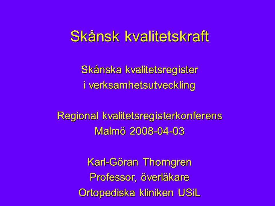 Skånsk kvalitetskraft Skånska kvalitetsregister i verksamhetsutveckling Regional kvalitetsregisterkonferens Malmö 2008-04-03 Karl-Göran Thorngren Professor, överläkare Ortopediska kliniken USiL