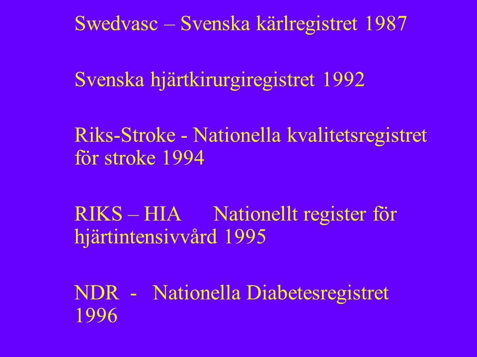 Swedvasc – Svenska kärlregistret 1987 Svenska hjärtkirurgiregistret 1992 Riks-Stroke - Nationella kvalitetsregistret för stroke 1994 RIKS – HIA Nationellt register för hjärtintensivvård 1995 NDR - Nationella Diabetesregistret 1996