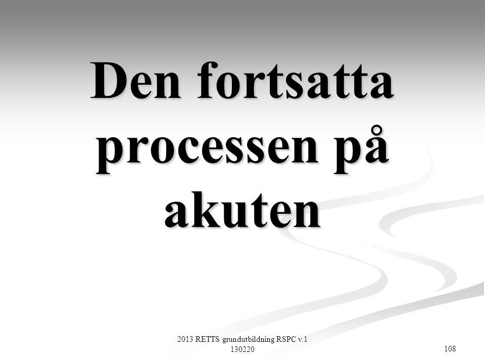 108 2013 RETTS grundutbildning RSPC v.1 130220 Den fortsatta processen på akuten