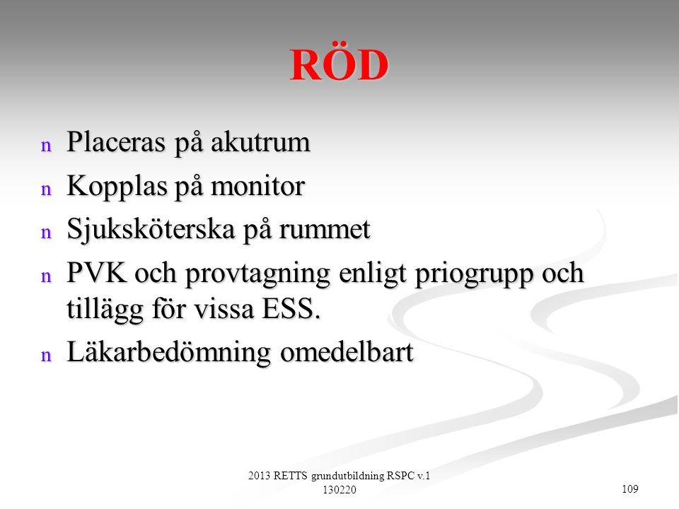 109 2013 RETTS grundutbildning RSPC v.1 130220 RÖD n Placeras på akutrum n Kopplas på monitor n Sjuksköterska på rummet n PVK och provtagning enligt p