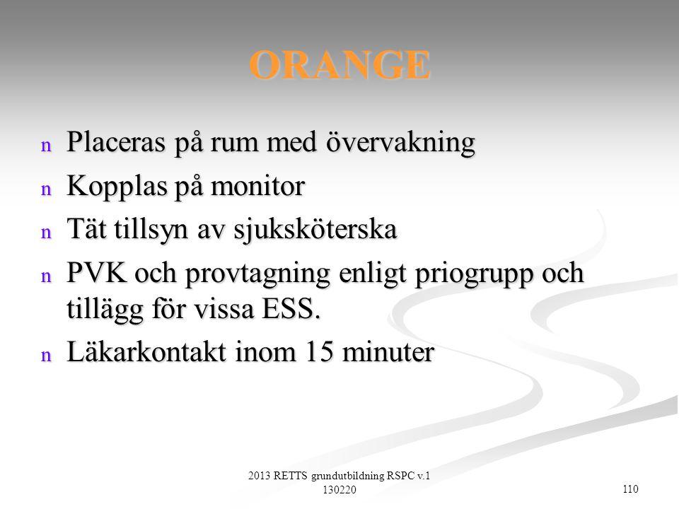 110 2013 RETTS grundutbildning RSPC v.1 130220 ORANGE n Placeras på rum med övervakning n Kopplas på monitor n Tät tillsyn av sjuksköterska n PVK och