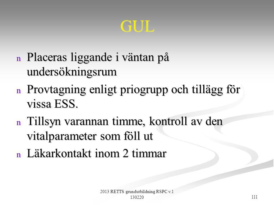 111 2013 RETTS grundutbildning RSPC v.1 130220 GUL n Placeras liggande i väntan på undersökningsrum n Provtagning enligt priogrupp och tillägg för vis