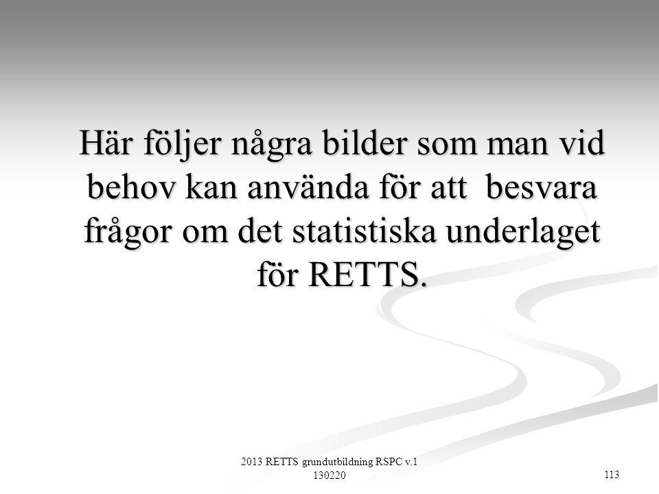 113 2013 RETTS grundutbildning RSPC v.1 130220 Här följer några bilder som man vid behov kan använda för att besvara frågor om det statistiska underla