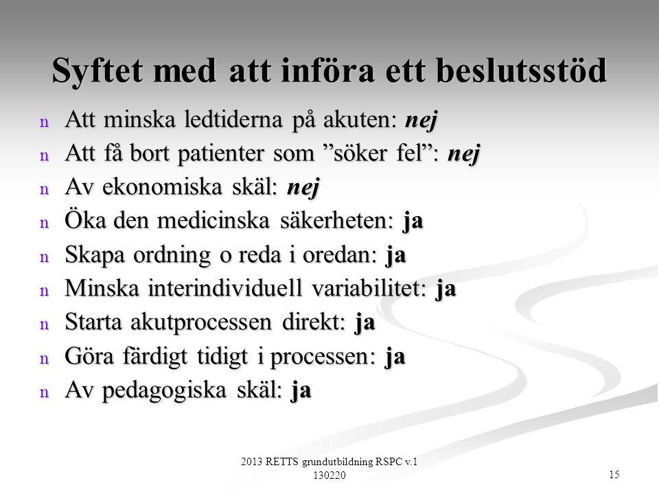 15 2013 RETTS grundutbildning RSPC v.1 130220 Syftet med att införa ett beslutsstöd n Att minska ledtiderna på akuten: nej n Att få bort patienter som